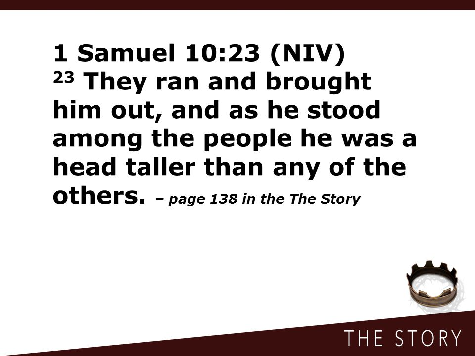 1 Samuel 10:23 (NIV) 23 They ran and brought him out, and as he stood among the people he was a head taller than any of the others.