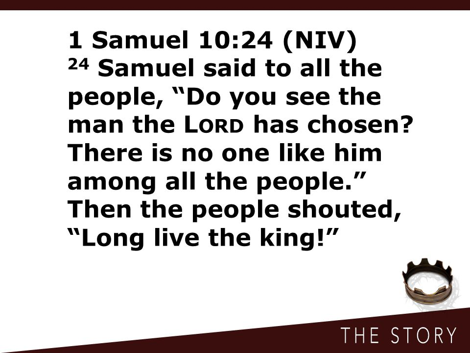 1 Samuel 10:24 (NIV) 24 Samuel said to all the people, Do you see the man the L ORD has chosen.