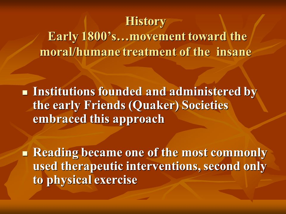 History Early 1800's…movement toward the moral/humane treatment of the insane Institutions founded and administered by the early Friends (Quaker) Societies embraced this approach Institutions founded and administered by the early Friends (Quaker) Societies embraced this approach Reading became one of the most commonly used therapeutic interventions, second only to physical exercise Reading became one of the most commonly used therapeutic interventions, second only to physical exercise
