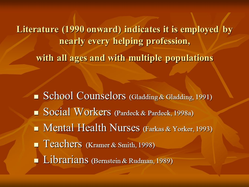 Literature (1990 onward) indicates it is employed by nearly every helping profession, with all ages and with multiple populations School Counselors (Gladding & Gladding, 1991) School Counselors (Gladding & Gladding, 1991) Social Workers (Pardeck & Pardeck, 1998a) Social Workers (Pardeck & Pardeck, 1998a) Mental Health Nurses (Farkas & Yorker, 1993) Mental Health Nurses (Farkas & Yorker, 1993) Teachers (Kramer & Smith, 1998) Teachers (Kramer & Smith, 1998) Librarians (Bernstein & Rudman, 1989) Librarians (Bernstein & Rudman, 1989)