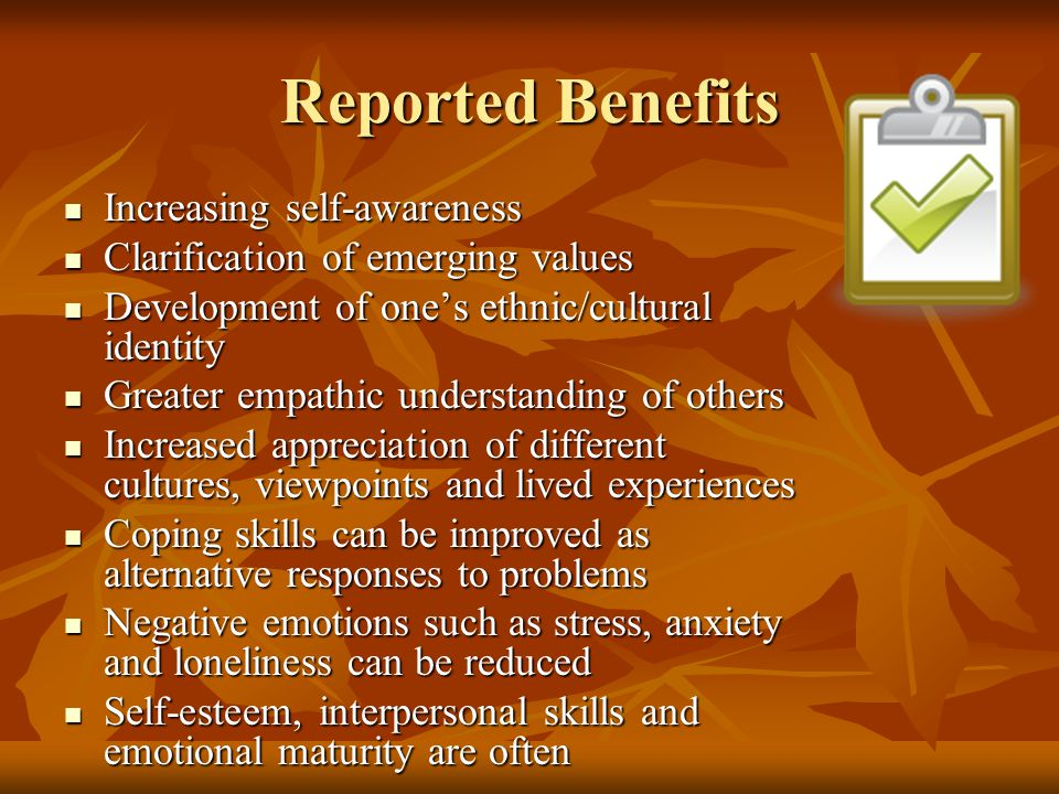 Reported Benefits Increasing self-awareness Increasing self-awareness Clarification of emerging values Clarification of emerging values Development of one's ethnic/cultural identity Development of one's ethnic/cultural identity Greater empathic understanding of others Greater empathic understanding of others Increased appreciation of different cultures, viewpoints and lived experiences Increased appreciation of different cultures, viewpoints and lived experiences Coping skills can be improved as alternative responses to problems Coping skills can be improved as alternative responses to problems Negative emotions such as stress, anxiety and loneliness can be reduced Negative emotions such as stress, anxiety and loneliness can be reduced Self-esteem, interpersonal skills and emotional maturity are often Self-esteem, interpersonal skills and emotional maturity are often