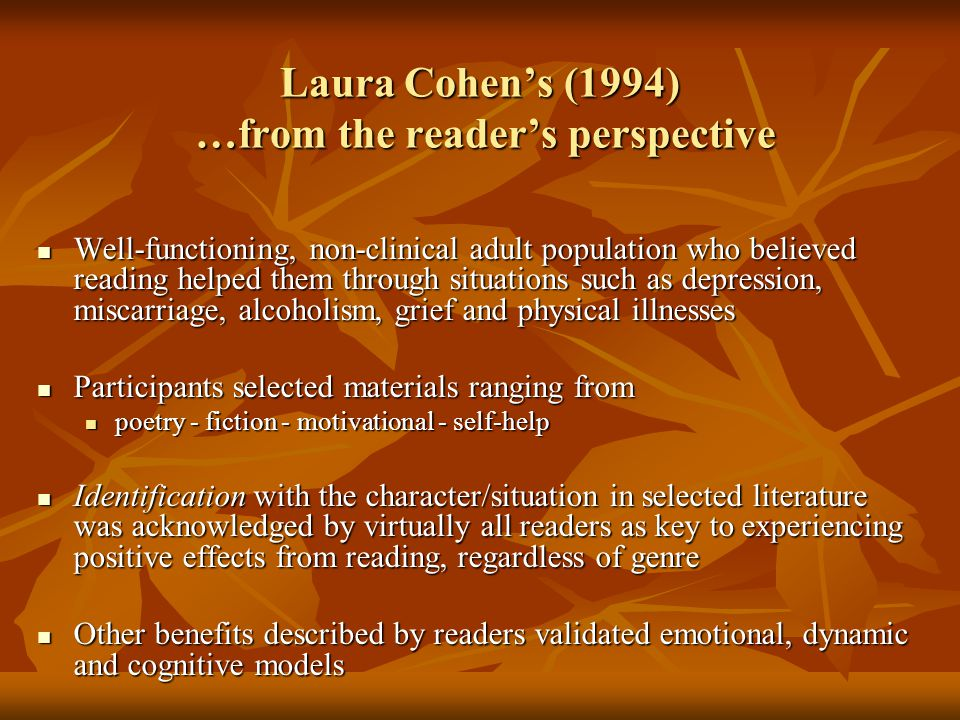 Laura Cohen's (1994) …from the reader's perspective Well-functioning, non-clinical adult population who believed reading helped them through situations such as depression, miscarriage, alcoholism, grief and physical illnesses Well-functioning, non-clinical adult population who believed reading helped them through situations such as depression, miscarriage, alcoholism, grief and physical illnesses Participants selected materials ranging from Participants selected materials ranging from poetry - fiction - motivational - self-help poetry - fiction - motivational - self-help Identification with the character/situation in selected literature was acknowledged by virtually all readers as key to experiencing positive effects from reading, regardless of genre Identification with the character/situation in selected literature was acknowledged by virtually all readers as key to experiencing positive effects from reading, regardless of genre Other benefits described by readers validated emotional, dynamic and cognitive models Other benefits described by readers validated emotional, dynamic and cognitive models