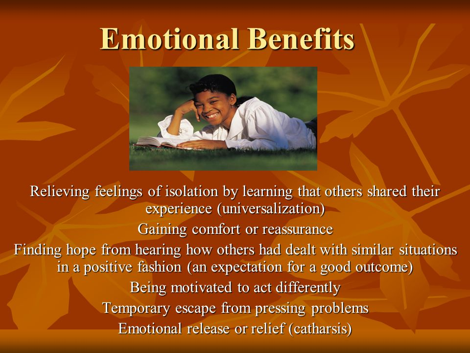 Emotional Benefits Relieving feelings of isolation by learning that others shared their experience (universalization) Gaining comfort or reassurance Finding hope from hearing how others had dealt with similar situations in a positive fashion (an expectation for a good outcome) Being motivated to act differently Temporary escape from pressing problems Emotional release or relief (catharsis)