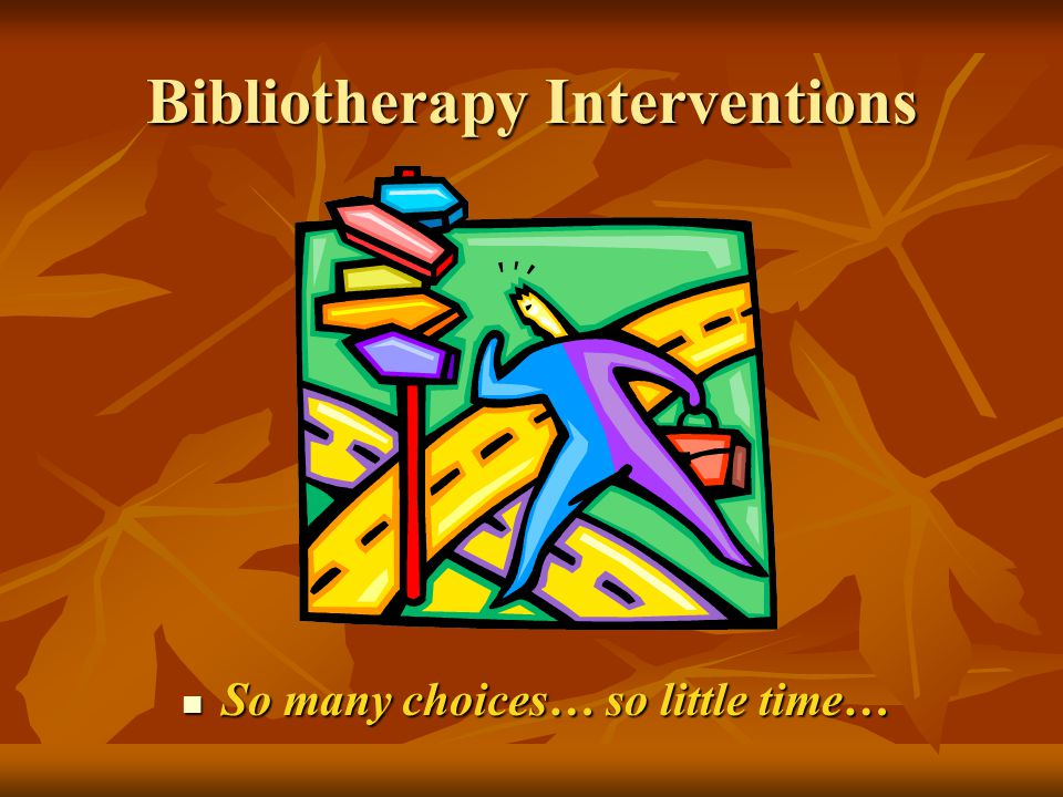 Bibliotherapy Interventions So many choices… so little time… So many choices… so little time…