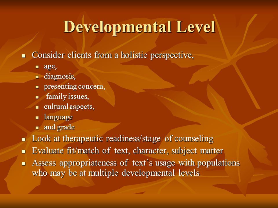 Developmental Level Consider clients from a holistic perspective, Consider clients from a holistic perspective, age, age, diagnosis, diagnosis, presenting concern, presenting concern, family issues, family issues, cultural aspects, cultural aspects, language language and grade and grade Look at therapeutic readiness/stage of counseling Look at therapeutic readiness/stage of counseling Evaluate fit/match of text, character, subject matter Evaluate fit/match of text, character, subject matter Assess appropriateness of text's usage with populations who may be at multiple developmental levels Assess appropriateness of text's usage with populations who may be at multiple developmental levels