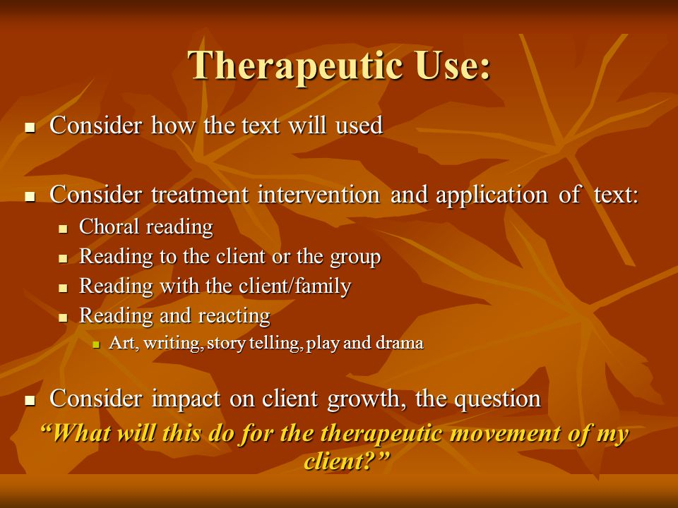 Therapeutic Use: Consider how the text will used Consider how the text will used Consider treatment intervention and application of text: Consider treatment intervention and application of text: Choral reading Choral reading Reading to the client or the group Reading to the client or the group Reading with the client/family Reading with the client/family Reading and reacting Reading and reacting Art, writing, story telling, play and drama Art, writing, story telling, play and drama Consider impact on client growth, the question Consider impact on client growth, the question What will this do for the therapeutic movement of my client?