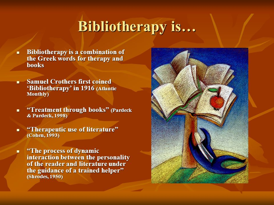 Bibliotherapy is… Bibliotherapy is a combination of the Greek words for therapy and books Bibliotherapy is a combination of the Greek words for therapy and books Samuel Crothers first coined 'Bibliotherapy' in 1916 (Atlantic Monthly) Samuel Crothers first coined 'Bibliotherapy' in 1916 (Atlantic Monthly) Treatment through books (Pardeck & Pardeck, 1998) Treatment through books (Pardeck & Pardeck, 1998) Therapeutic use of literature (Cohen, 1993) Therapeutic use of literature (Cohen, 1993) The process of dynamic interaction between the personality of the reader and literature under the guidance of a trained helper (Shrodes, 1950) The process of dynamic interaction between the personality of the reader and literature under the guidance of a trained helper (Shrodes, 1950)
