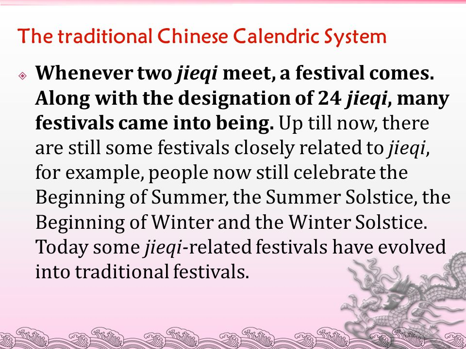 The traditional Chinese Calendric System  Whenever two jieqi meet, a festival comes. Along with the designation of 24 jieqi, many festivals came into