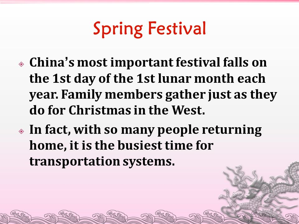 Spring Festival  China ' s most important festival falls on the 1st day of the 1st lunar month each year. Family members gather just as they do for C