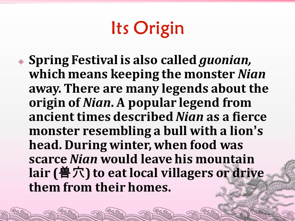 Its Origin  Spring Festival is also called guonian, which means keeping the monster Nian away. There are many legends about the origin of Nian. A pop