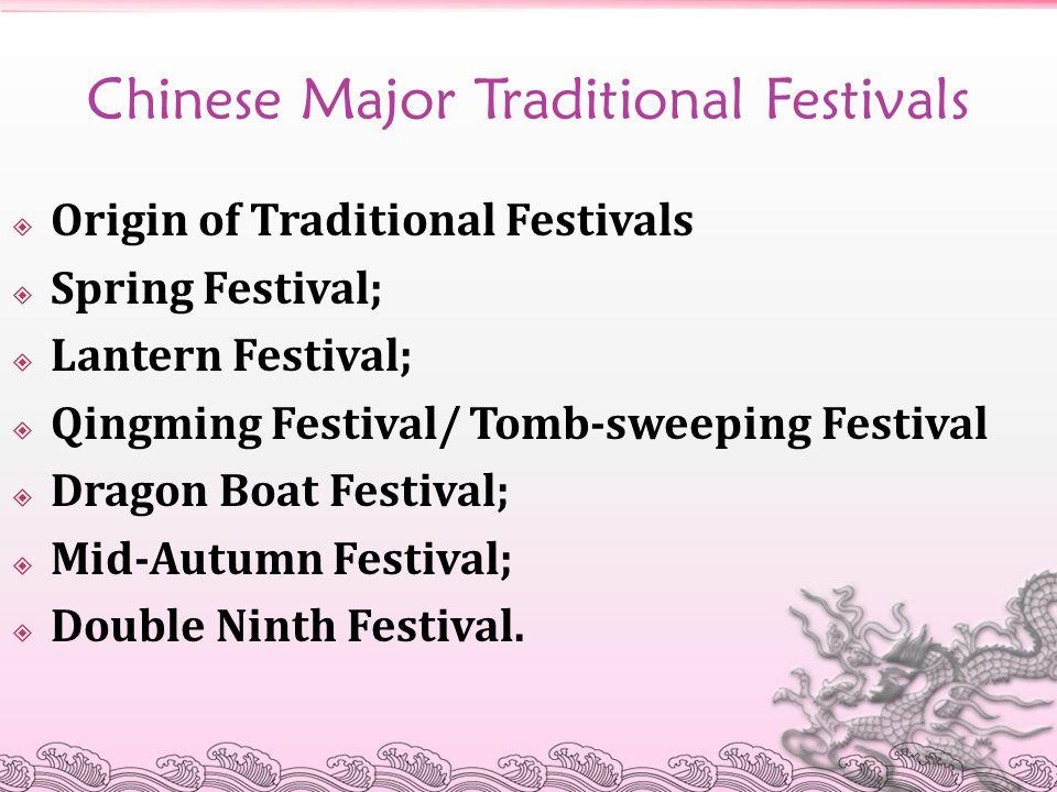 Chinese Major Traditional Festivals  Origin of Traditional Festivals  Spring Festival;  Lantern Festival;  Qingming Festival/ Tomb-sweeping Festiv