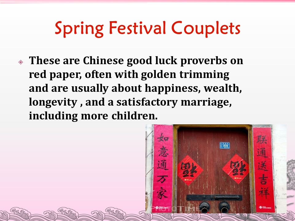 Spring Festival Couplets  These are Chinese good luck proverbs on red paper, often with golden trimming and are usually about happiness, wealth, long