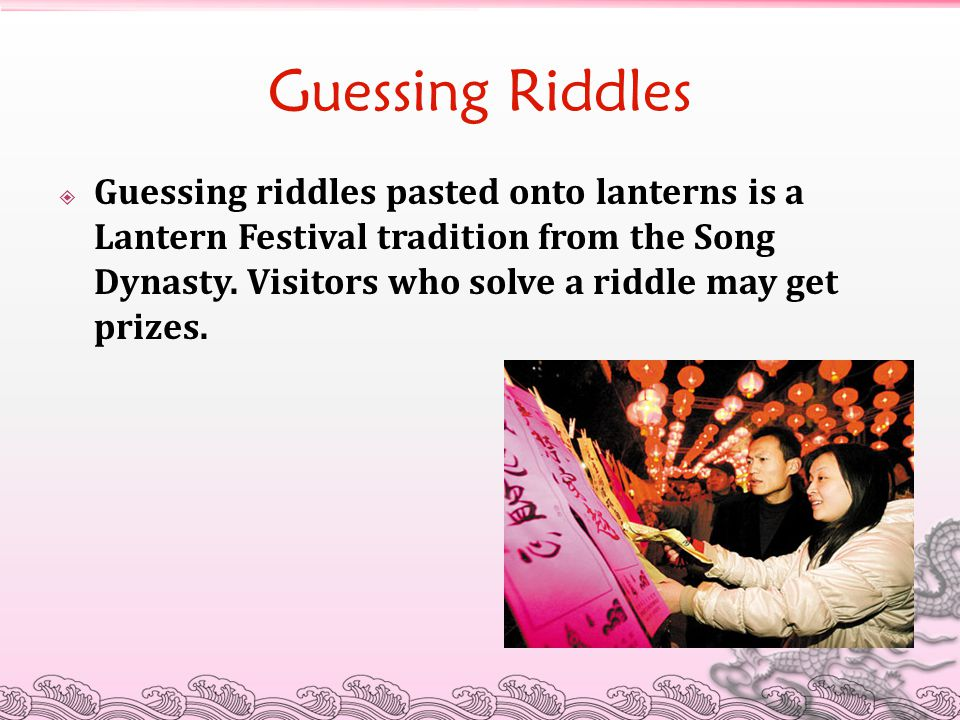 Guessing Riddles  Guessing riddles pasted onto lanterns is a Lantern Festival tradition from the Song Dynasty. Visitors who solve a riddle may get pr