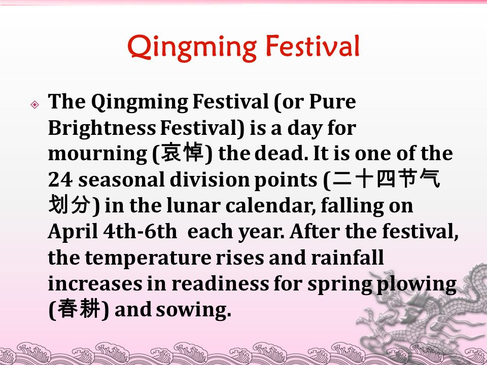 Qingming Festival  The Qingming Festival (or Pure Brightness Festival) is a day for mourning ( 哀悼 ) the dead. It is one of the 24 seasonal division p