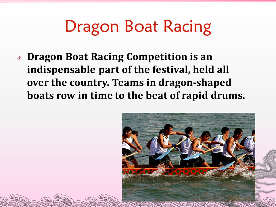 Dragon Boat Racing  Dragon Boat Racing Competition is an indispensable part of the festival, held all over the country. Teams in dragon-shaped boats