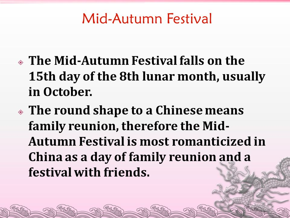 Mid-Autumn Festival  The Mid-Autumn Festival falls on the 15th day of the 8th lunar month, usually in October.  The round shape to a Chinese means f