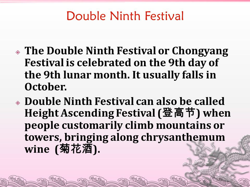 Double Ninth Festival  The Double Ninth Festival or Chongyang Festival is celebrated on the 9th day of the 9th lunar month. It usually falls in Octob
