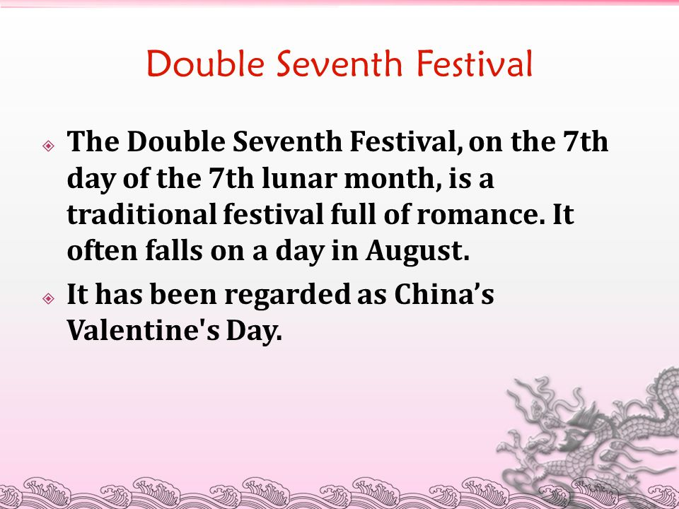 Double Seventh Festival  The Double Seventh Festival, on the 7th day of the 7th lunar month, is a traditional festival full of romance. It often fall