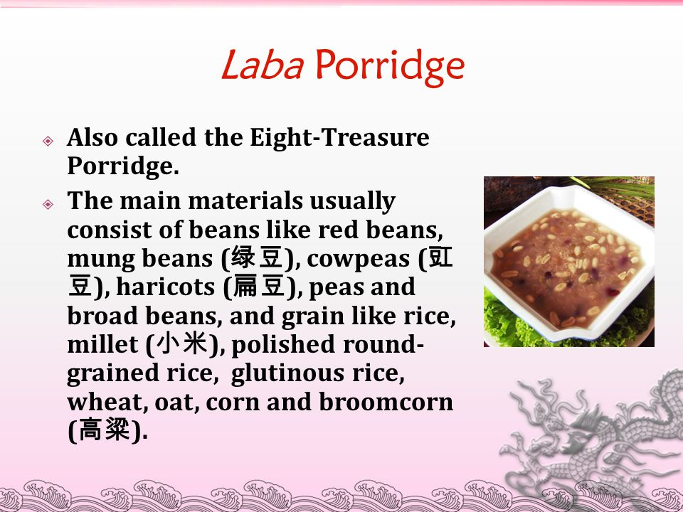 Laba Porridge  Also called the Eight-Treasure Porridge.  The main materials usually consist of beans like red beans, mung beans ( 绿豆 ), cowpeas ( 豇