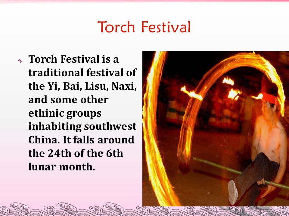 Torch Festival  Torch Festival is a traditional festival of the Yi, Bai, Lisu, Naxi, and some other ethinic groups inhabiting southwest China. It fal
