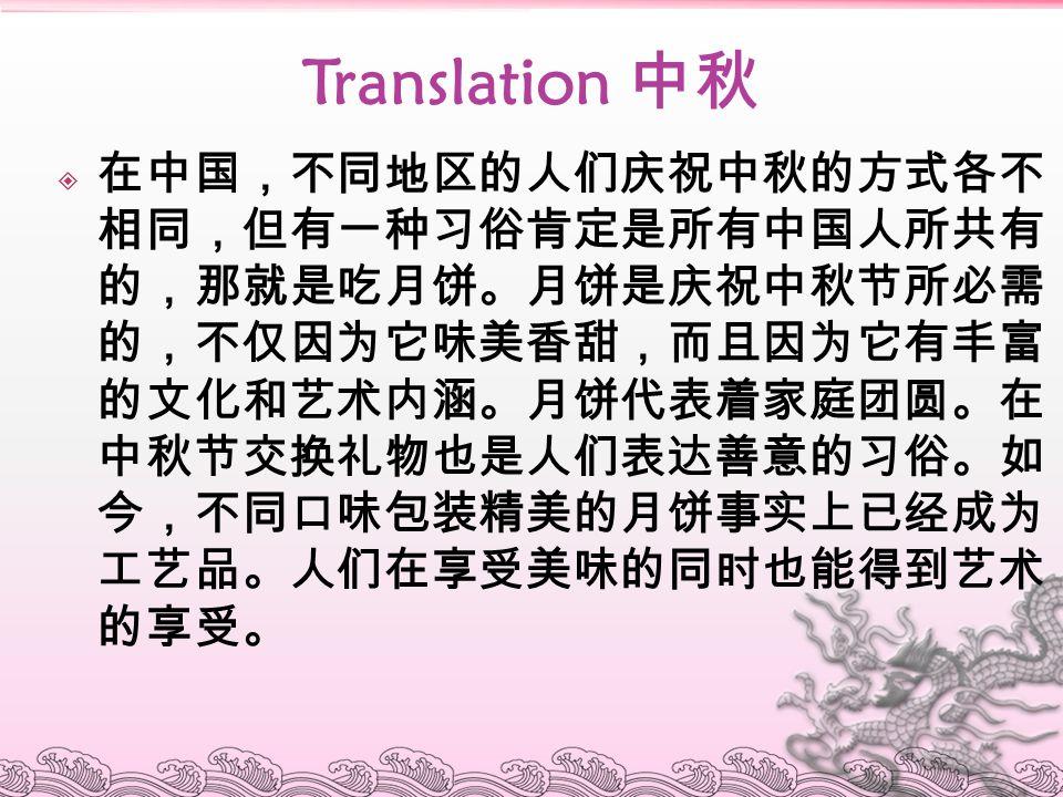 Translation 中秋  在中国,不同地区的人们庆祝中秋的方式各不 相同,但有一种习俗肯定是所有中国人所共有 的,那就是吃月饼。月饼是庆祝中秋节所必需 的,不仅因为它味美香甜,而且因为它有丰富 的文化和艺术内涵。月饼代表着家庭团圆。在 中秋节交换礼物也是人们表达善意的习俗。如 今,不同口味包