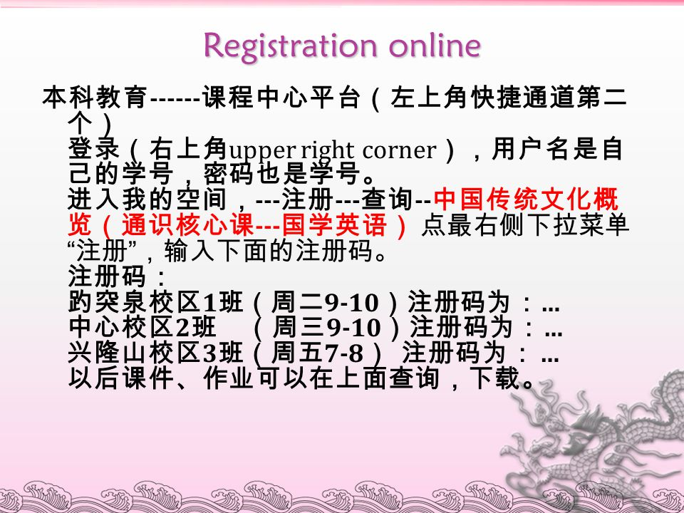 Registration online 本科教育 ------ 课程中心平台(左上角快捷通道第二 个) 登录(右上角 upper right corner ),用户名是自 己的学号,密码也是学号。 进入我的空间, --- 注册 --- 查询 -- 中国传统文化概 览(通识核心课 --- 国学英语)