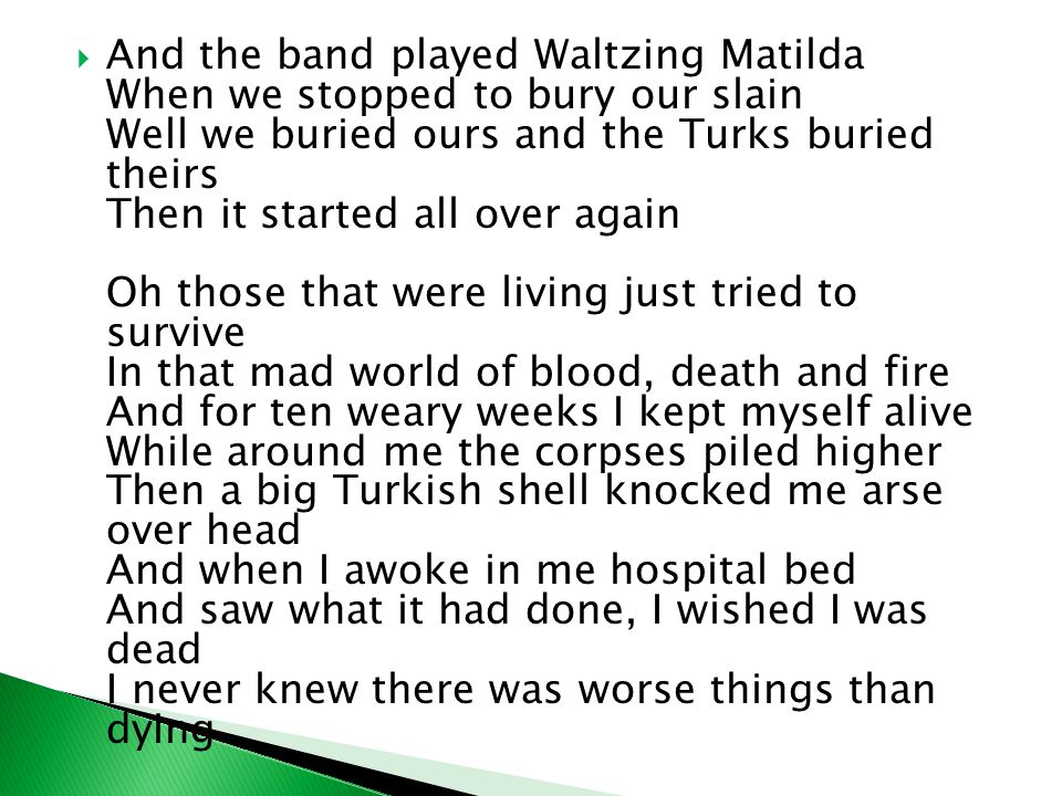  And the band played Waltzing Matilda When we stopped to bury our slain Well we buried ours and the Turks buried theirs Then it started all over again Oh those that were living just tried to survive In that mad world of blood, death and fire And for ten weary weeks I kept myself alive While around me the corpses piled higher Then a big Turkish shell knocked me arse over head And when I awoke in me hospital bed And saw what it had done, I wished I was dead I never knew there was worse things than dying