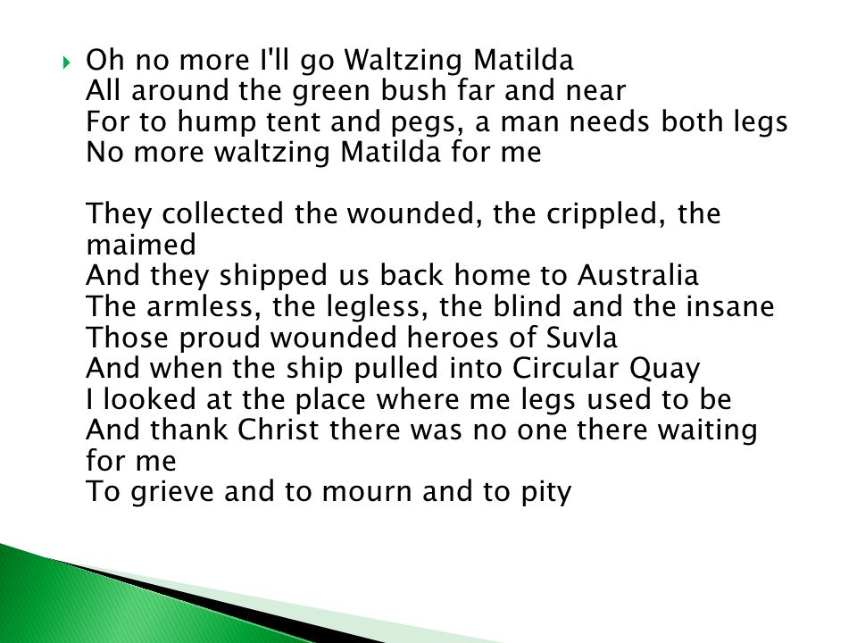 Oh no more I'll go Waltzing Matilda All around the green bush far and near For to hump tent and pegs, a man needs both legs No more waltzing Matilda