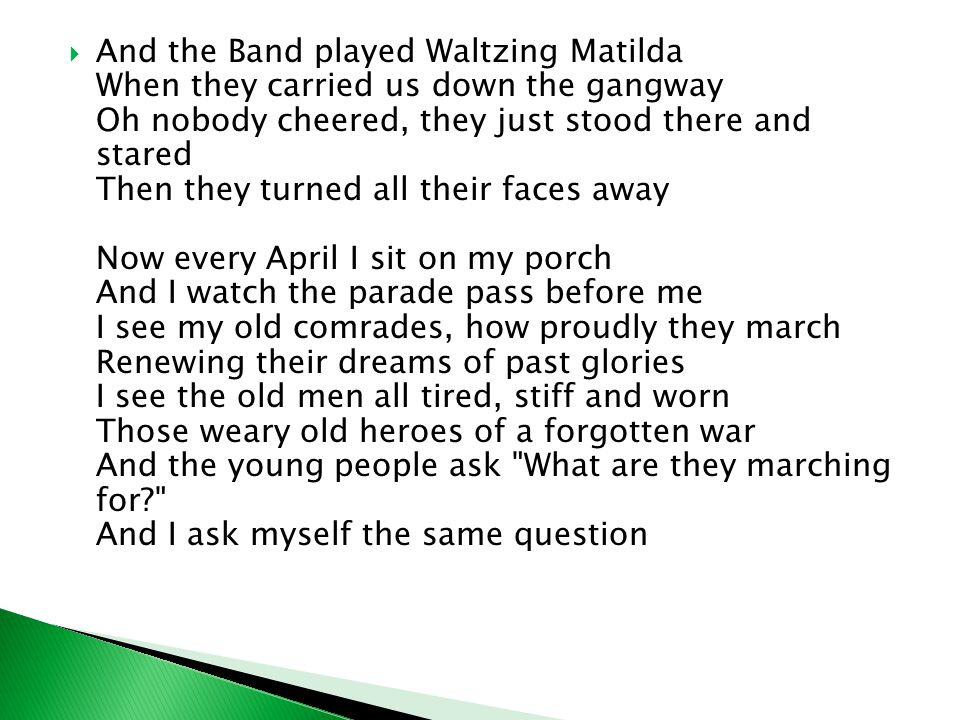  And the Band played Waltzing Matilda When they carried us down the gangway Oh nobody cheered, they just stood there and stared Then they turned all