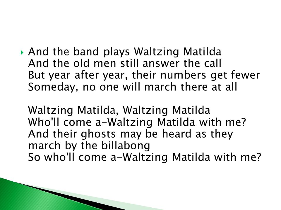  And the band plays Waltzing Matilda And the old men still answer the call But year after year, their numbers get fewer Someday, no one will march there at all Waltzing Matilda, Waltzing Matilda Who ll come a-Waltzing Matilda with me.