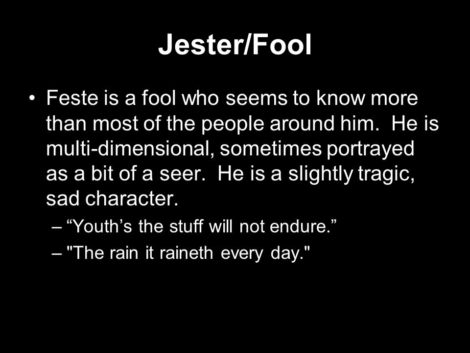 Jester/Fool Feste is a fool who seems to know more than most of the people around him. He is multi-dimensional, sometimes portrayed as a bit of a seer