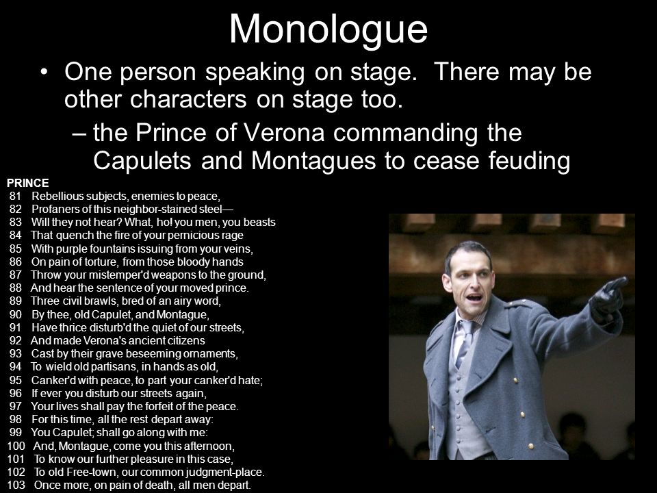 Monologue One person speaking on stage. There may be other characters on stage too. –the Prince of Verona commanding the Capulets and Montagues to cea
