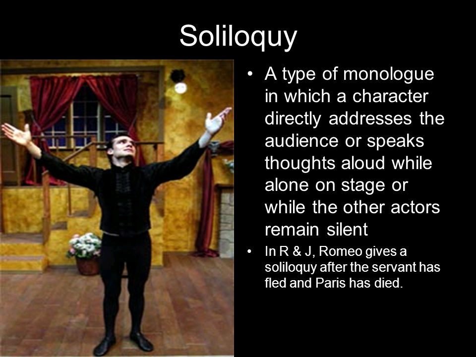Soliloquy A type of monologue in which a character directly addresses the audience or speaks thoughts aloud while alone on stage or while the other ac