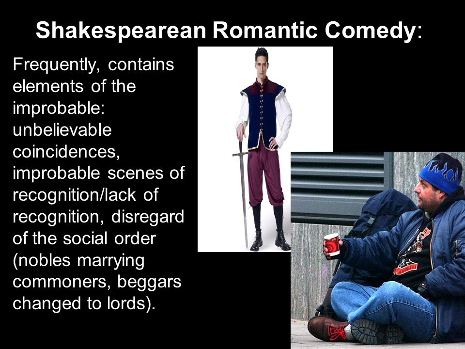 Shakespearean Romantic Comedy: Frequently, contains elements of the improbable: unbelievable coincidences, improbable scenes of recognition/lack of re
