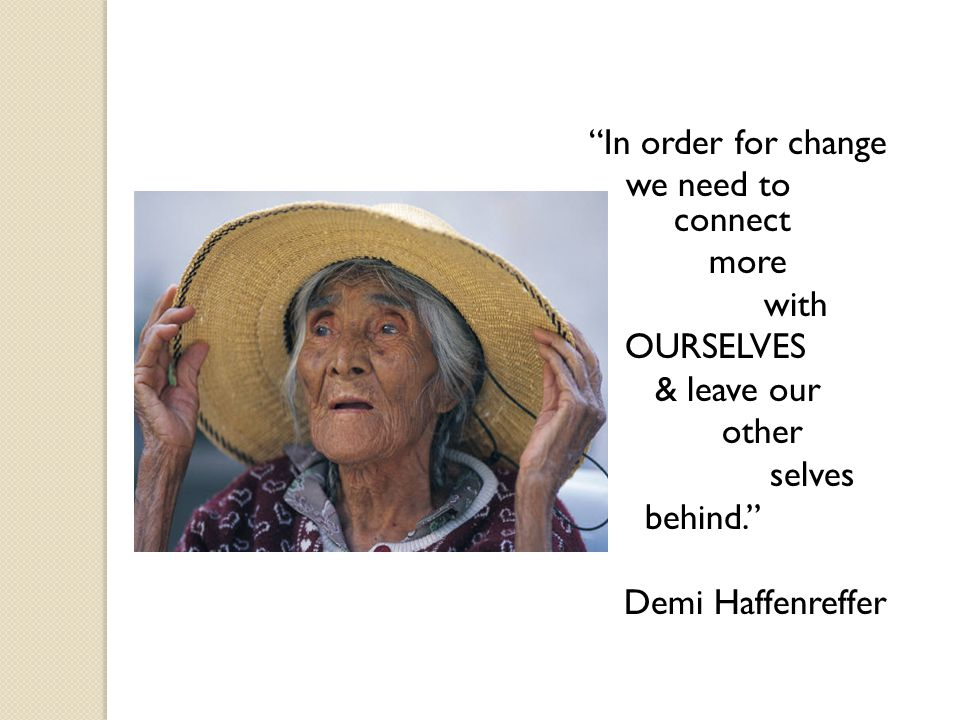 In order for change we need to connect more with OURSELVES & leave our other selves behind. Demi Haffenreffer