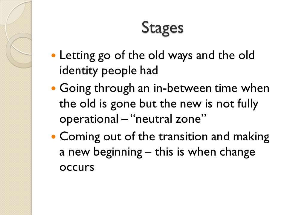 Stages Letting go of the old ways and the old identity people had Going through an in-between time when the old is gone but the new is not fully operational – neutral zone Coming out of the transition and making a new beginning – this is when change occurs