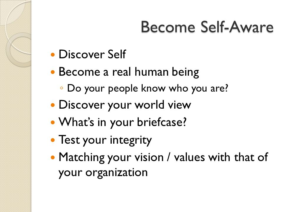 Become Self-Aware Discover Self Become a real human being ◦ Do your people know who you are.