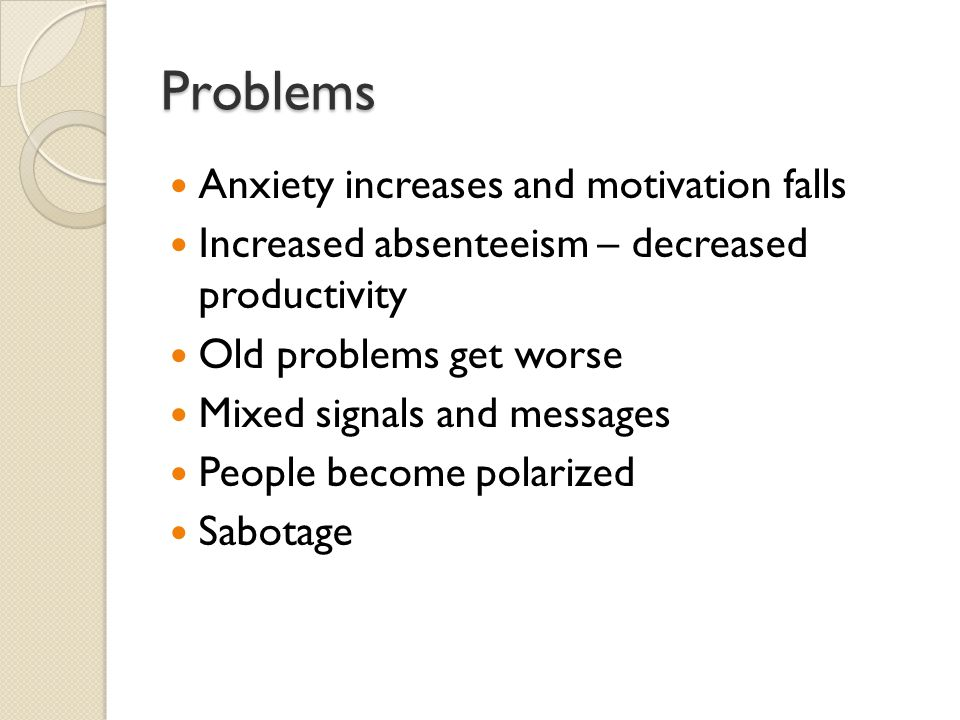 Problems Anxiety increases and motivation falls Increased absenteeism – decreased productivity Old problems get worse Mixed signals and messages People become polarized Sabotage