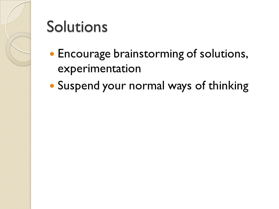Solutions Encourage brainstorming of solutions, experimentation Suspend your normal ways of thinking