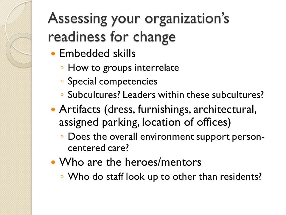 Assessing your organization's readiness for change Embedded skills ◦ How to groups interrelate ◦ Special competencies ◦ Subcultures.