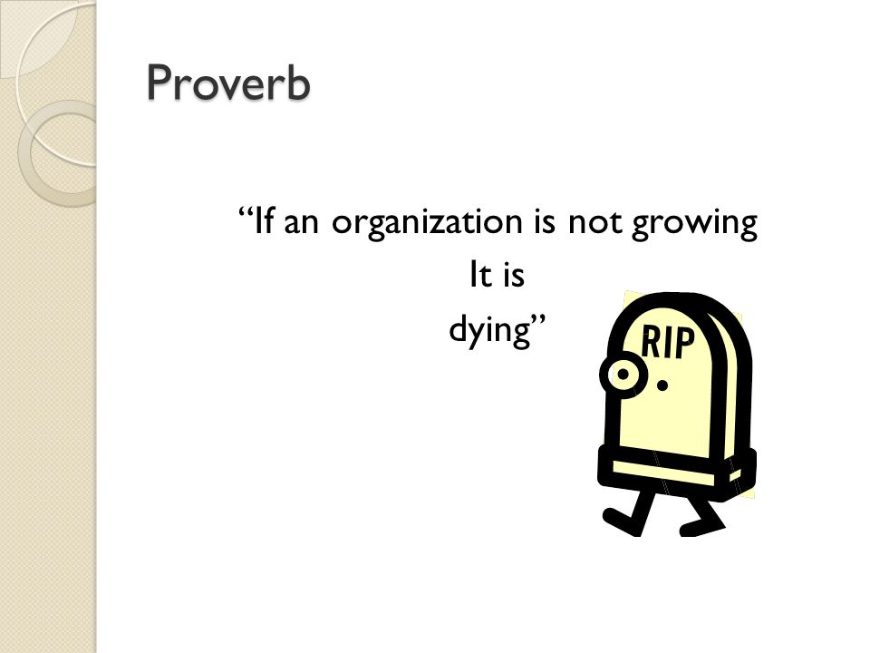 Proverb If an organization is not growing It is dying