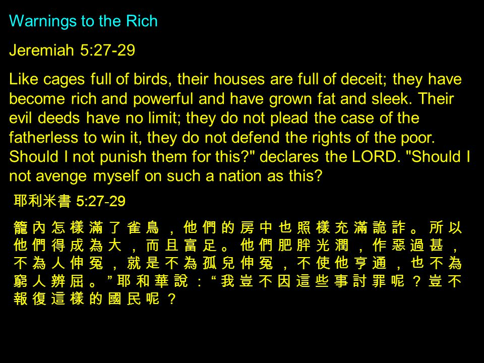 Warnings to the Rich Jeremiah 5:27-29 Like cages full of birds, their houses are full of deceit; they have become rich and powerful and have grown fat and sleek.