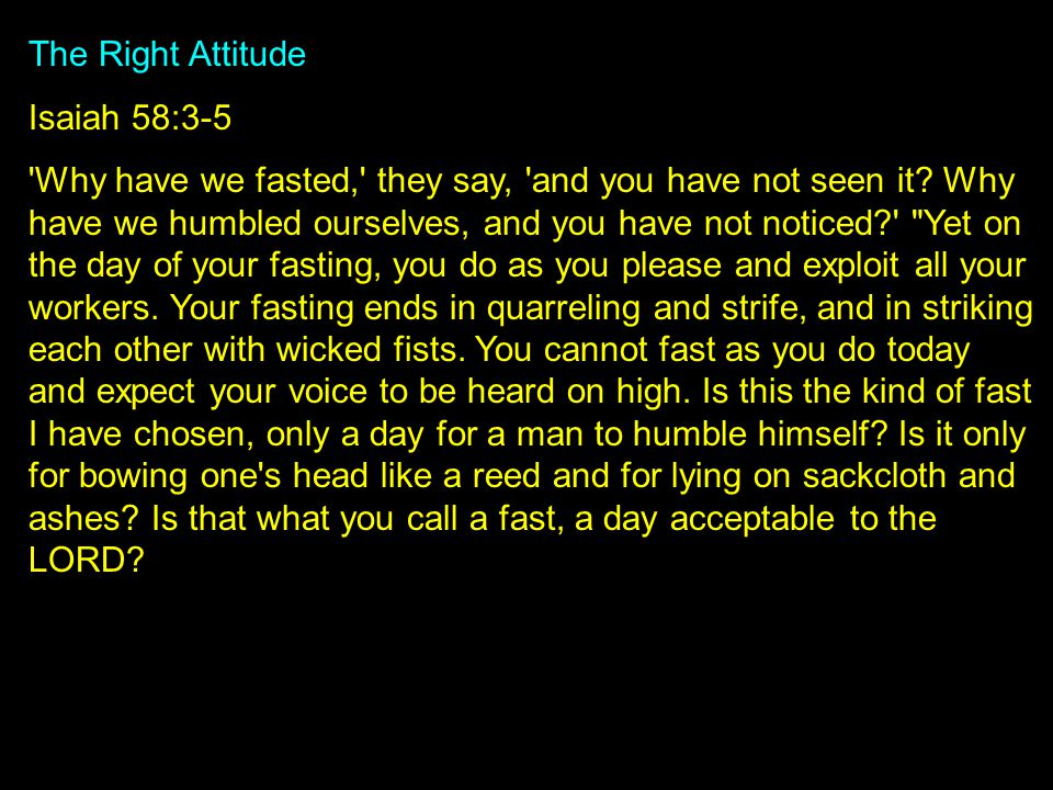The Right Attitude Isaiah 58:3-5 Why have we fasted, they say, and you have not seen it.