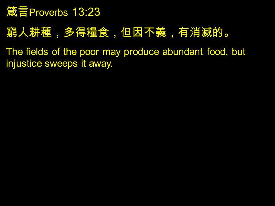 箴言 Proverbs 13:23 窮人耕種,多得糧食,但因不義,有消滅的。 The fields of the poor may produce abundant food, but injustice sweeps it away.