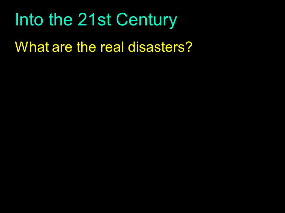 Into the 21st Century What are the real disasters