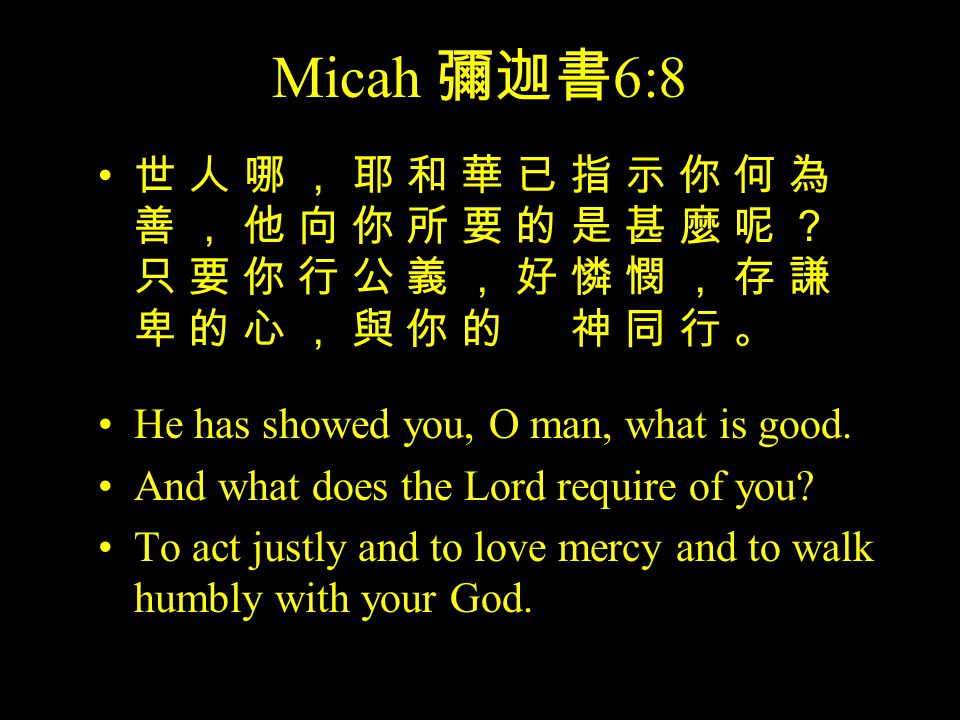 Micah 彌迦書 6:8 He has showed you, O man, what is good.