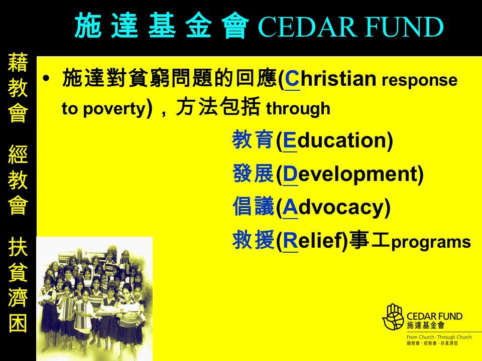  施達對貧窮問題的回應 (Christian response to poverty ) ,方法包括 through 教育 (Education) 發展 (Development) 倡議 (Advocacy) 救援 (Relief) 事工 programs 施 達 基 金 會 CEDAR FUND