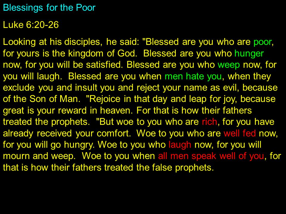 Blessings for the Poor Luke 6:20-26 Looking at his disciples, he said: Blessed are you who are poor, for yours is the kingdom of God.