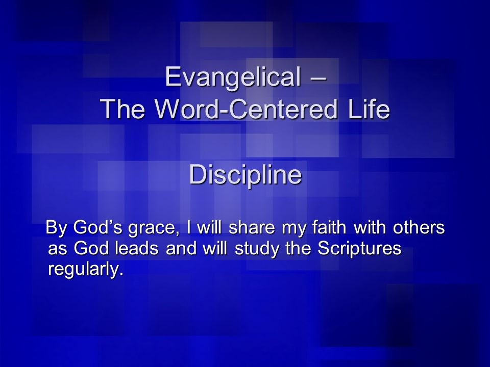 Evangelical – The Word-Centered Life Discipline By God's grace, I will share my faith with others as God leads and will study the Scriptures regularly.