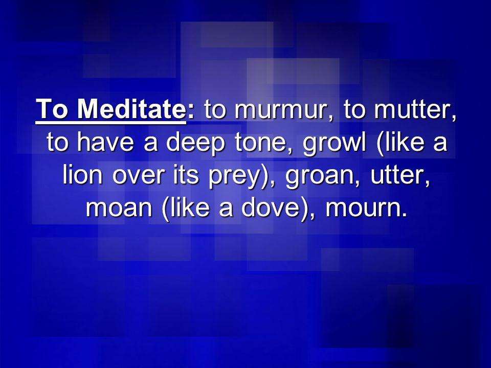 To Meditate: to murmur, to mutter, to have a deep tone, growl (like a lion over its prey), groan, utter, moan (like a dove), mourn.